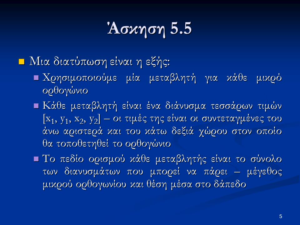 5 Άσκηση 5.5 Μια διατύπωση είναι η εξής: Μια διατύπωση είναι η εξής: Χρησιμοποιούμε μία μεταβλητή για κάθε μικρό ορθογώνιο Χρησιμοποιούμε μία μεταβλητ