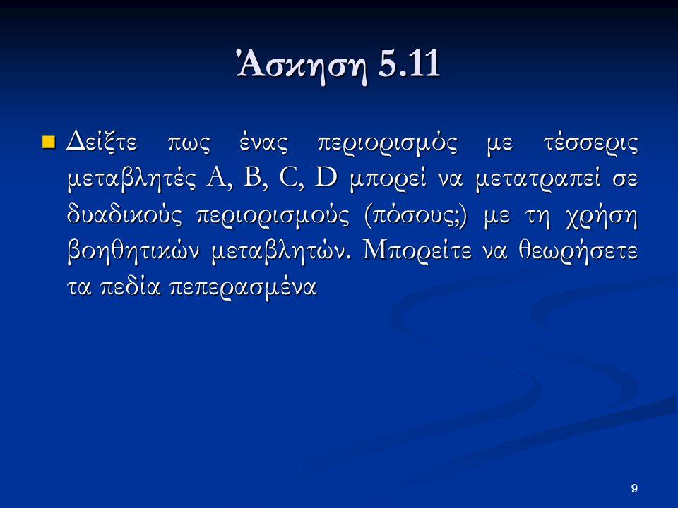 9 Άσκηση 5.11 Δείξτε πως ένας περιορισμός με τέσσερις μεταβλητές A, B, C, D μπορεί να μετατραπεί σε δυαδικούς περιορισμούς (πόσους;) με τη χρήση βοηθητικών μεταβλητών.