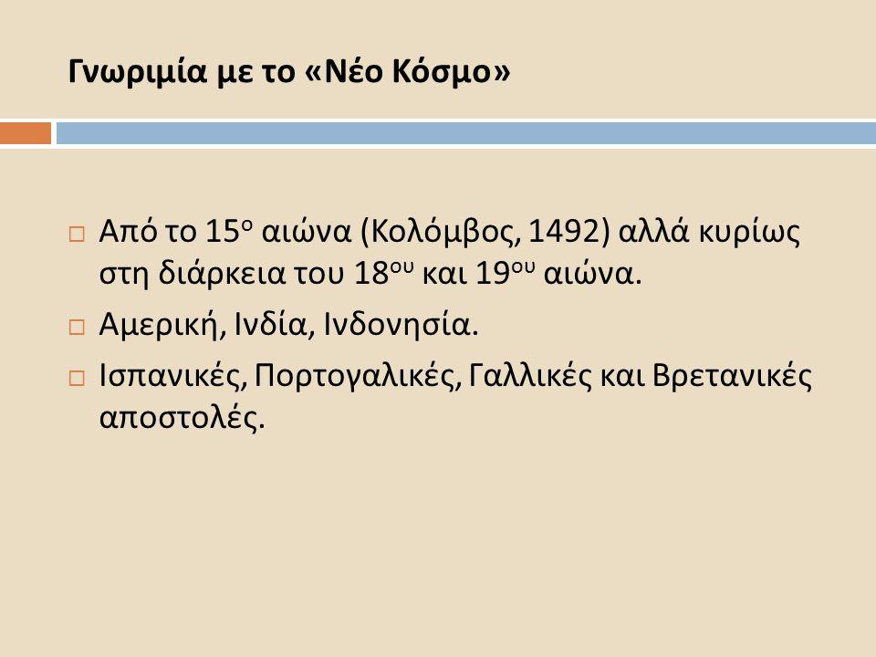 Γνωριμία με το « Νέο Κόσμο »  Από το 15 ο αιώνα ( Κολόμβος, 1492) αλλά κυρίως στη διάρκεια του 18 ου και 19 ου αιώνα.
