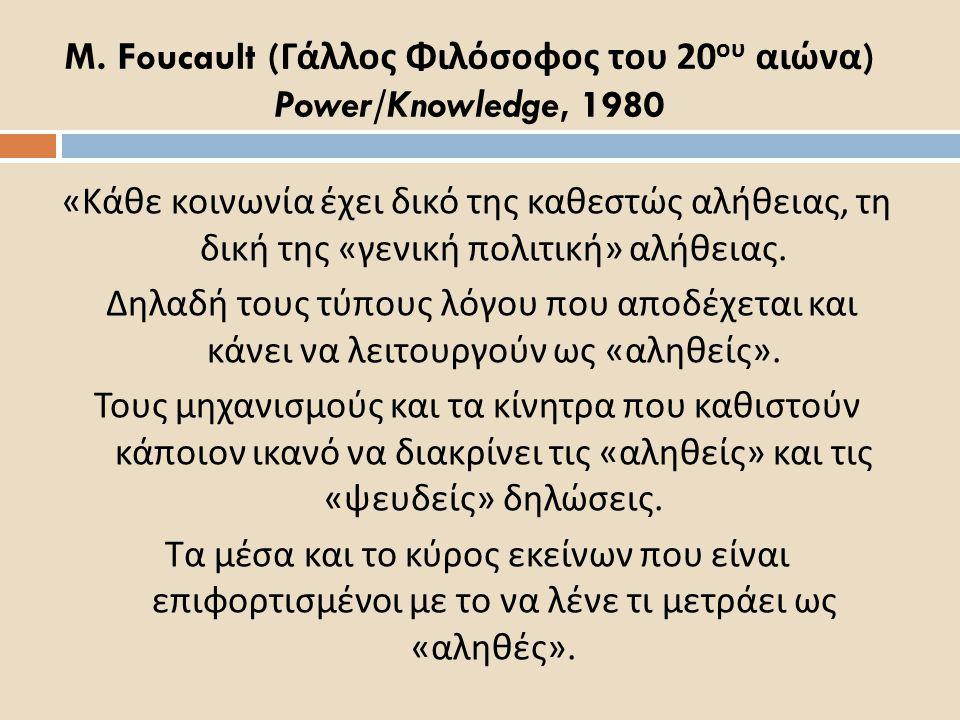 M. Foucault ( Γάλλος Φιλόσοφος του 20 ου αιώνα ) Power/Knowledge, 1980 « Κάθε κοινωνία έχει δικό της καθεστώς αλήθειας, τη δική της « γενική πολιτική