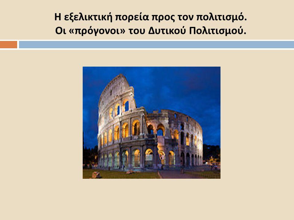 Η εξελικτική πορεία προς τον πολιτισμό. Οι « πρόγονοι » του Δυτικού Πολιτισμού.