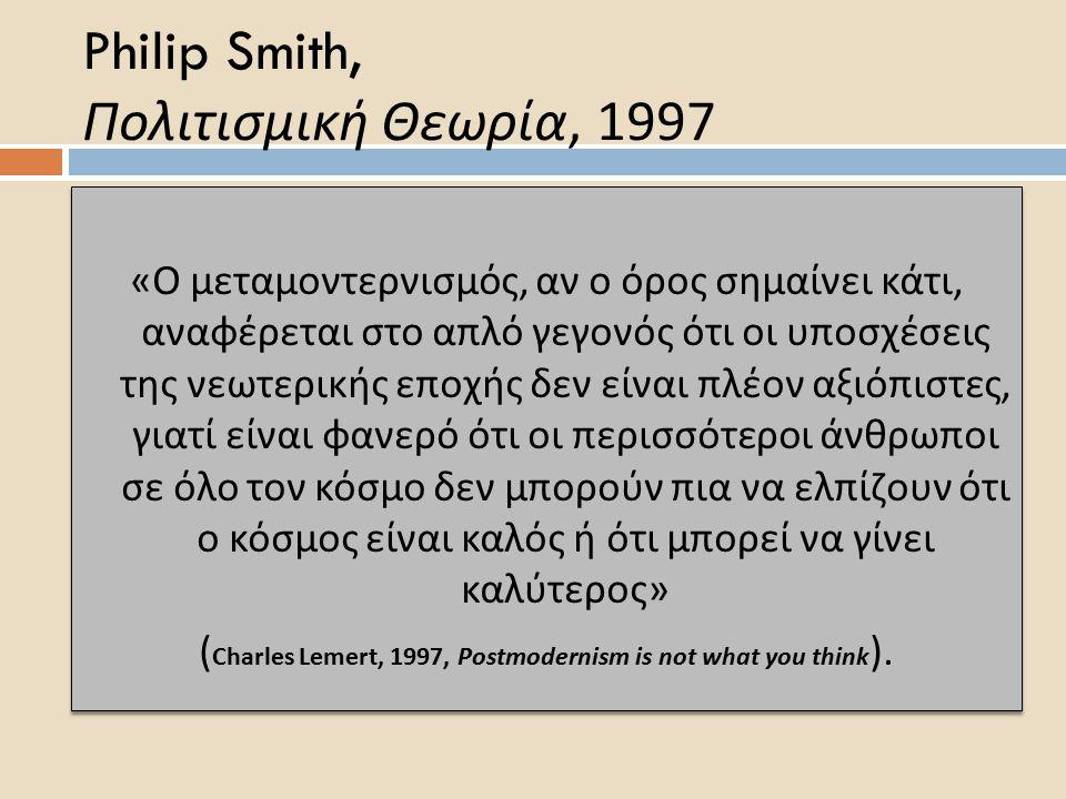 Philip Smith, Πολιτισμική Θεωρία, 1997 « Ο μεταμοντερνισμός, αν ο όρος σημαίνει κάτι, αναφέρεται στο α π λό γεγονός ότι οι υ π οσχέσεις της νεωτερικής ε π οχής δεν είναι π λέον αξιό π ιστες, γιατί είναι φανερό ότι οι π ερισσότεροι άνθρω π οι σε όλο τον κόσμο δεν μ π ορούν π ια να ελ π ίζουν ότι ο κόσμος είναι καλός ή ότι μ π ορεί να γίνει καλύτερος » ( Charles Lemert, 1997, Postmodernism is not what you think ).