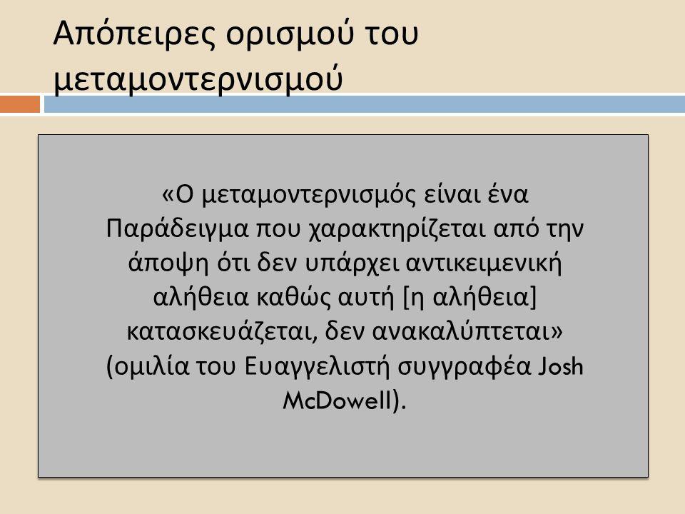 Απόπειρες ορισμού του μεταμοντερνισμού «Ο μεταμοντερνισμός είναι ένα Παράδειγμα που χαρακτηρίζεται από την άποψη ότι δεν υπάρχει αντικειμενική αλήθεια καθώς αυτή [η αλήθεια] κατασκευάζεται, δεν ανακαλύπτεται» (ομιλία του Ευαγγελιστή συγγραφέα Josh McDowell ).