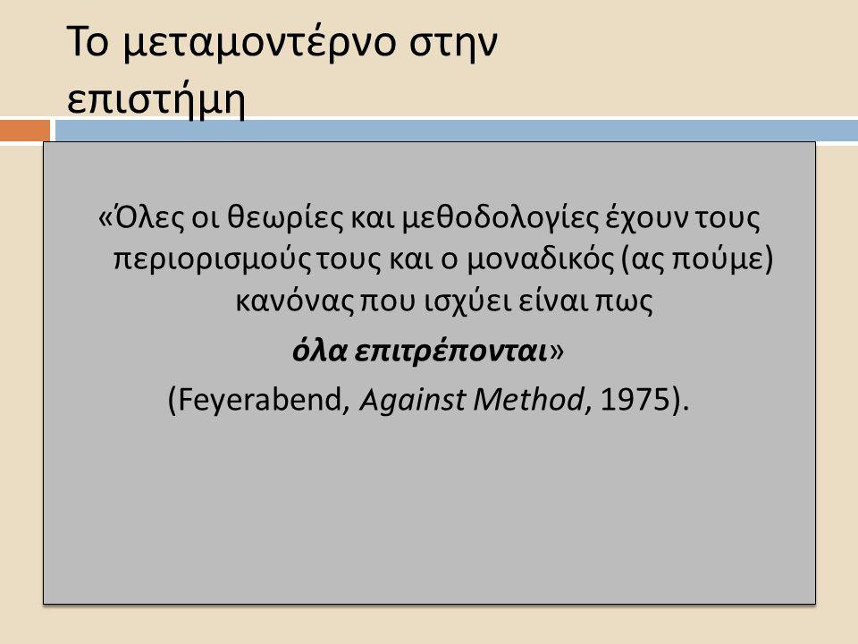 Το μεταμοντέρνο στην επιστήμη « Όλες οι θεωρίες και μεθοδολογίες έχουν τους π εριορισμούς τους και ο μοναδικός ( ας π ούμε ) κανόνας π ου ισχύει είναι π ως όλα ε π ιτρέ π ονται » (Feyerabend, Against Method, 1975).