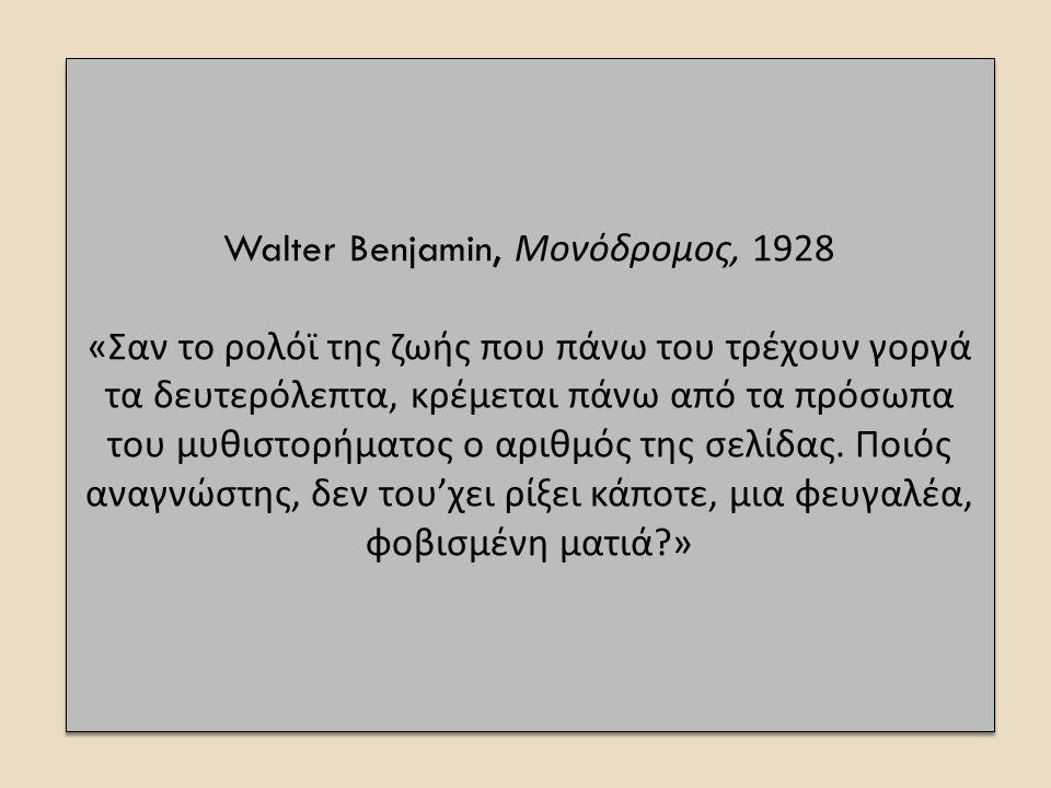 Walter Benjamin, Μονόδρομος, 1928 « Σαν το ρολόϊ της ζωής π ου π άνω του τρέχουν γοργά τα δευτερόλε π τα, κρέμεται π άνω α π ό τα π ρόσω π α του μυθιστορήματος ο αριθμός της σελίδας.