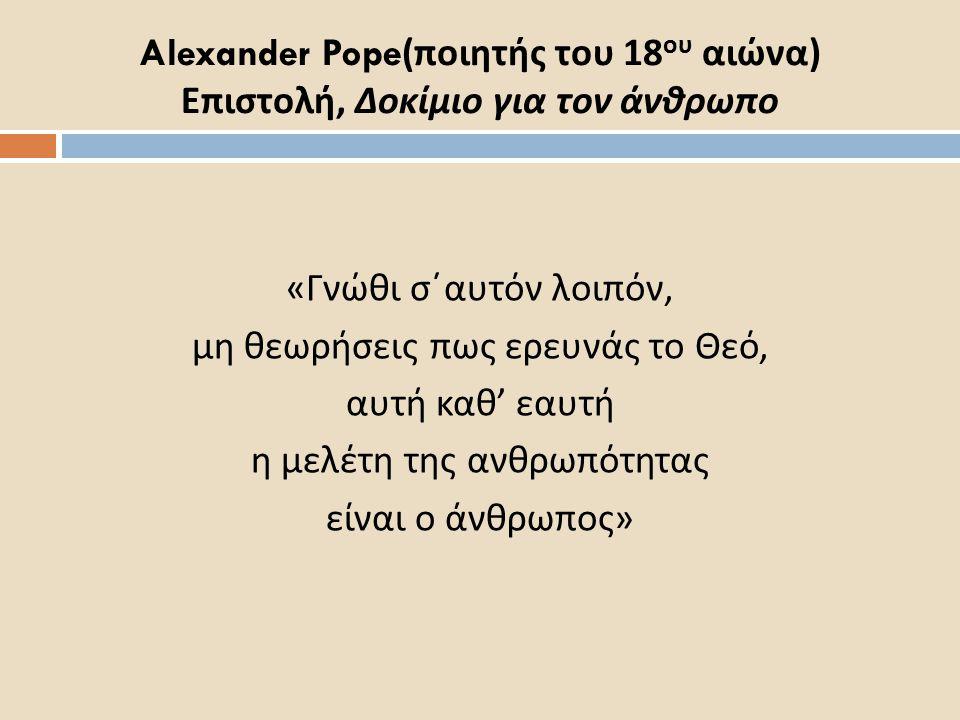 Alexander Pope( ποιητής του 18 ου αιώνα ) Επιστολή, Δοκίμιο για τον άνθρωπο « Γνώθι σ΄αυτόν λοιπόν, μη θεωρήσεις πως ερευνάς το Θεό, αυτή καθ ' εαυτή η μελέτη της ανθρωπότητας είναι ο άνθρωπος »