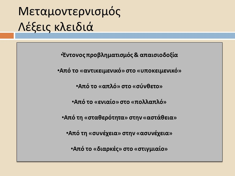 Μεταμοντερνισμός Λέξεις κλειδιά Έντονος π ροβληματισμός & α π αισιοδοξία Α π ό το « αντικειμενικό » στο « υ π οκειμενικό » Α π ό το « α π λό » στο « σύνθετο » Α π ό το « ενιαίο » στο «π ολλα π λό » Α π ό τη « σταθερότητα » στην « αστάθεια » Α π ό τη « συνέχεια » στην « ασυνέχεια » Α π ό το « διαρκές » στο « στιγμιαίο » Έντονος π ροβληματισμός & α π αισιοδοξία Α π ό το « αντικειμενικό » στο « υ π οκειμενικό » Α π ό το « α π λό » στο « σύνθετο » Α π ό το « ενιαίο » στο «π ολλα π λό » Α π ό τη « σταθερότητα » στην « αστάθεια » Α π ό τη « συνέχεια » στην « ασυνέχεια » Α π ό το « διαρκές » στο « στιγμιαίο »