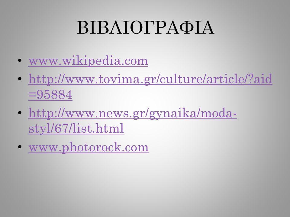 ΒΙΒΛΙΟΓΡΑΦΙΑ www.wikipedia.com http://www.tovima.gr/culture/article/?aid =95884 http://www.tovima.gr/culture/article/?aid =95884 http://www.news.gr/gynaika/moda- styl/67/list.html http://www.news.gr/gynaika/moda- styl/67/list.html www.photorock.com