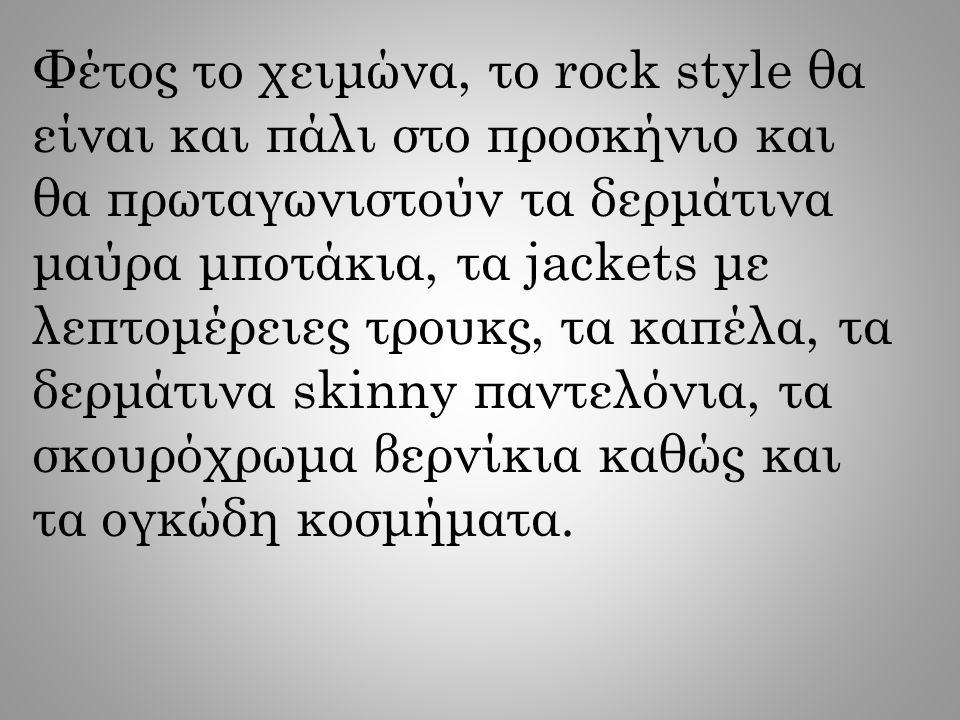Φέτος το χειμώνα, το rock style θα είναι και πάλι στο προσκήνιο και θα πρωταγωνιστούν τα δερμάτινα μαύρα μποτάκια, τα jackets με λεπτομέρειες τρουκς,