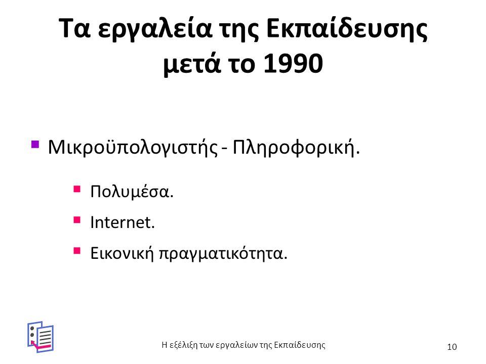 Τα εργαλεία της Εκπαίδευσης μετά το 1990  Μικροϋπολογιστής - Πληροφορική.  Πολυμέσα.  Internet.  Εικονική πραγματικότητα. Η εξέλιξη των εργαλείων