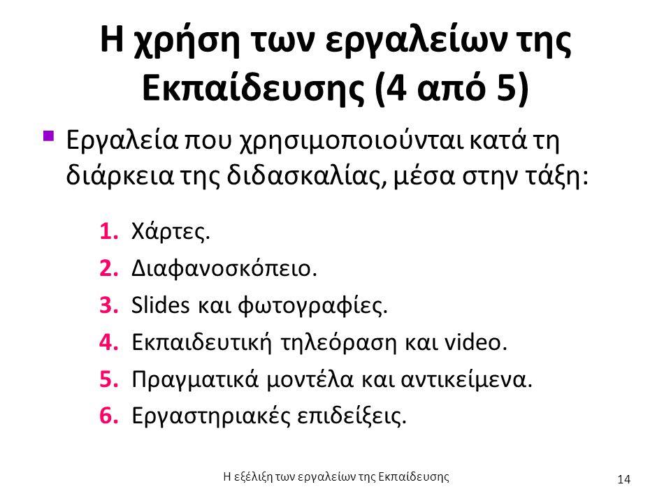 Η χρήση των εργαλείων της Εκπαίδευσης (4 από 5)  Εργαλεία που χρησιμοποιούνται κατά τη διάρκεια της διδασκαλίας, μέσα στην τάξη: 1. Χάρτες. 2. Διαφαν