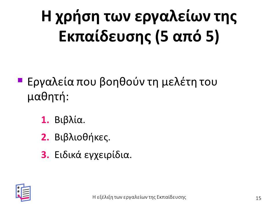Η χρήση των εργαλείων της Εκπαίδευσης (5 από 5)  Εργαλεία που βοηθούν τη μελέτη του μαθητή: 1. Βιβλία. 2. Βιβλιοθήκες. 3. Ειδικά εγχειρίδια. Η εξέλιξ