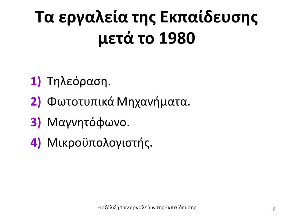 Τα εργαλεία της Εκπαίδευσης μετά το 1980 1) Τηλεόραση. 2) Φωτοτυπικά Μηχανήματα. 3) Μαγνητόφωνο. 4) Μικροϋπολογιστής. Η εξέλιξη των εργαλείων της Εκπα