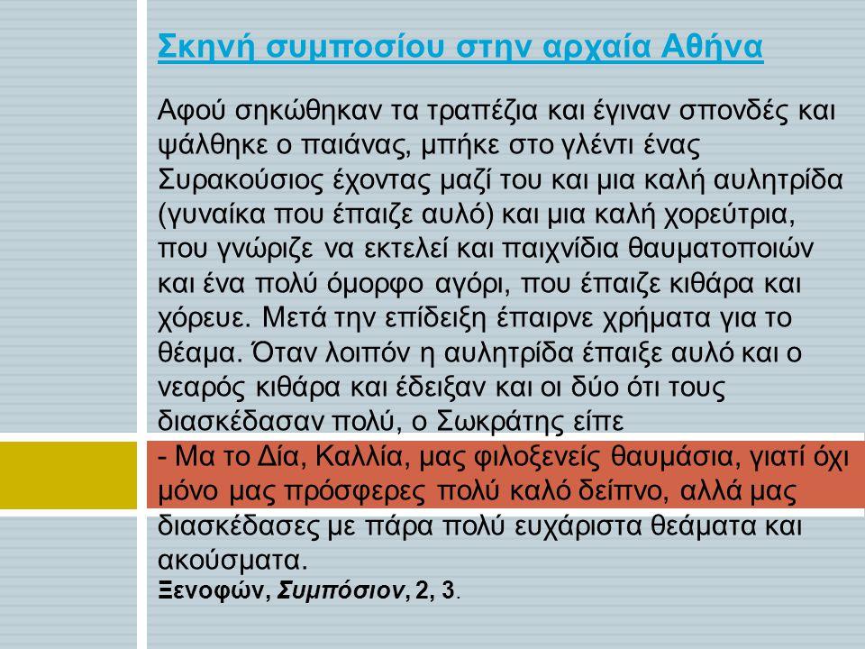 Σκηνή συμποσίου στην αρχαία Αθήνα Αφού σηκώθηκαν τα τραπέζια και έγιναν σπονδές και ψάλθηκε ο παιάνας, μπήκε στο γλέντι ένας Συρακούσιος έχοντας μαζί