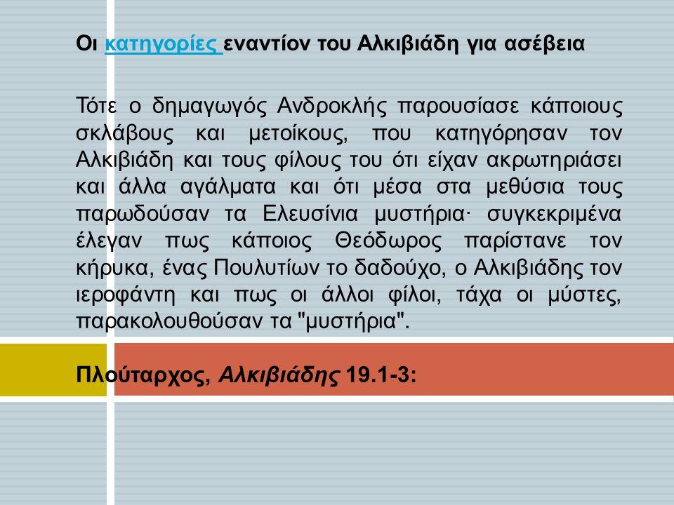 Οι κατηγορίες εναντίον του Αλκιβιάδη για ασέβειακατηγορίες Τότε ο δημαγωγός Ανδροκλής παρουσίασε κάποιους σκλάβους και μετοίκους, που κατηγόρησαν τον Αλκιβιάδη και τους φίλους του ότι είχαν ακρωτηριάσει και άλλα αγάλματα και ότι μέσα στα μεθύσια τους παρωδούσαν τα Ελευσίνια μυστήρια· συγκεκριμένα έλεγαν πως κάποιος Θεόδωρος παρίστανε τον κήρυκα, ένας Πουλυτίων το δαδούχο, ο Αλκιβιάδης τον ιεροφάντη και πως οι άλλοι φίλοι, τάχα οι μύστες, παρακολουθούσαν τα μυστήρια .