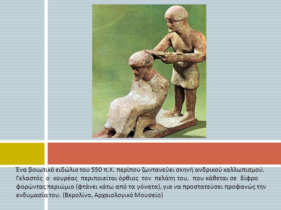 Ένα βοιωτικό ειδώλιο του 550 π. Χ. περίπου ζωντανεύει σκηνή ανδρικού καλλωπισμού. Γελαστός ο κουρέας περιποιείται όρθιος τον πελάτη του, που κάθεται σ