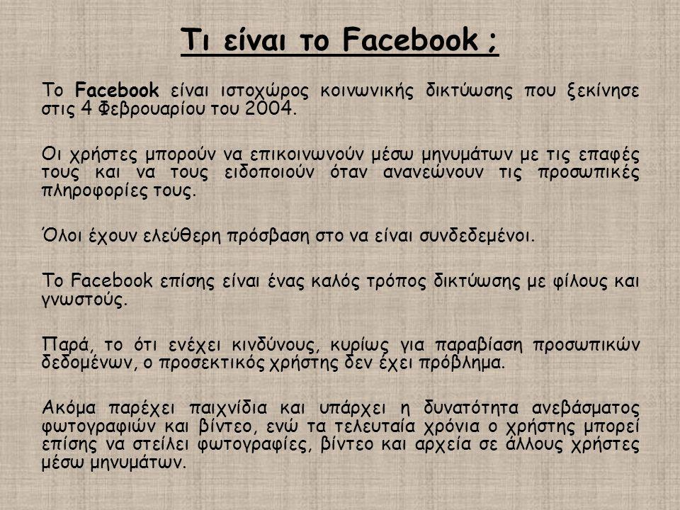 Τι είναι το Facebook ; Το Facebook είναι ιστοχώρος κοινωνικής δικτύωσης που ξεκίνησε στις 4 Φεβρουαρίου του 2004. Οι χρήστες μπορούν να επικοινωνούν μ