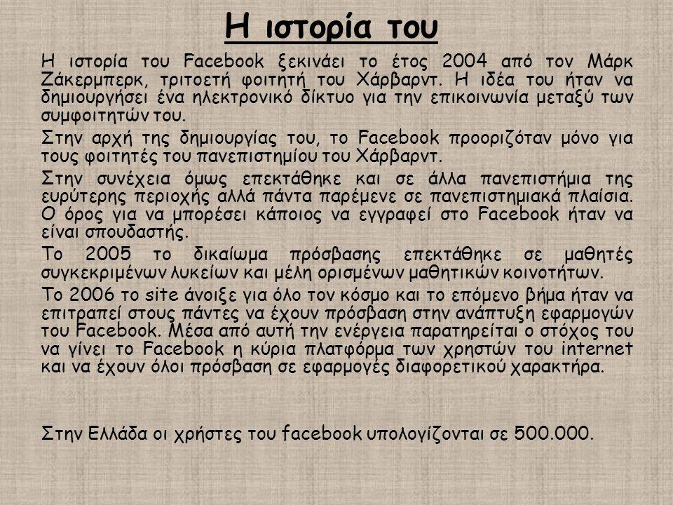 Η ιστορία του Η ιστορία του Facebook ξεκινάει το έτος 2004 από τον Μάρκ Ζάκερμπερκ, τριτοετή φοιτητή του Χάρβαρντ. Η ιδέα του ήταν να δημιουργήσει ένα
