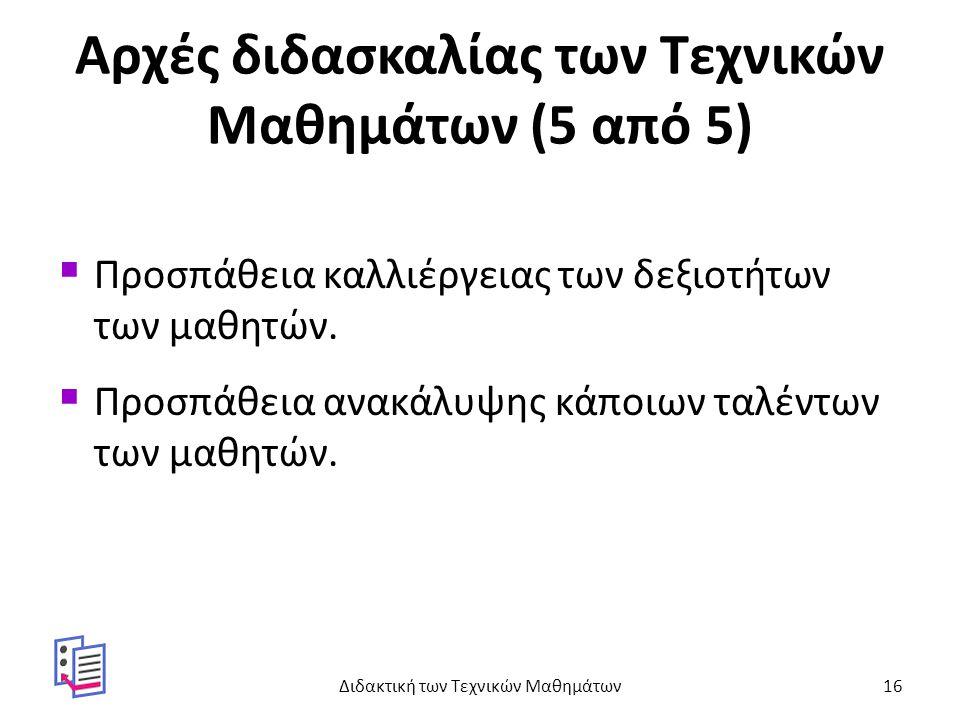 Αρχές διδασκαλίας των Τεχνικών Μαθημάτων (5 από 5)  Προσπάθεια καλλιέργειας των δεξιοτήτων των μαθητών.