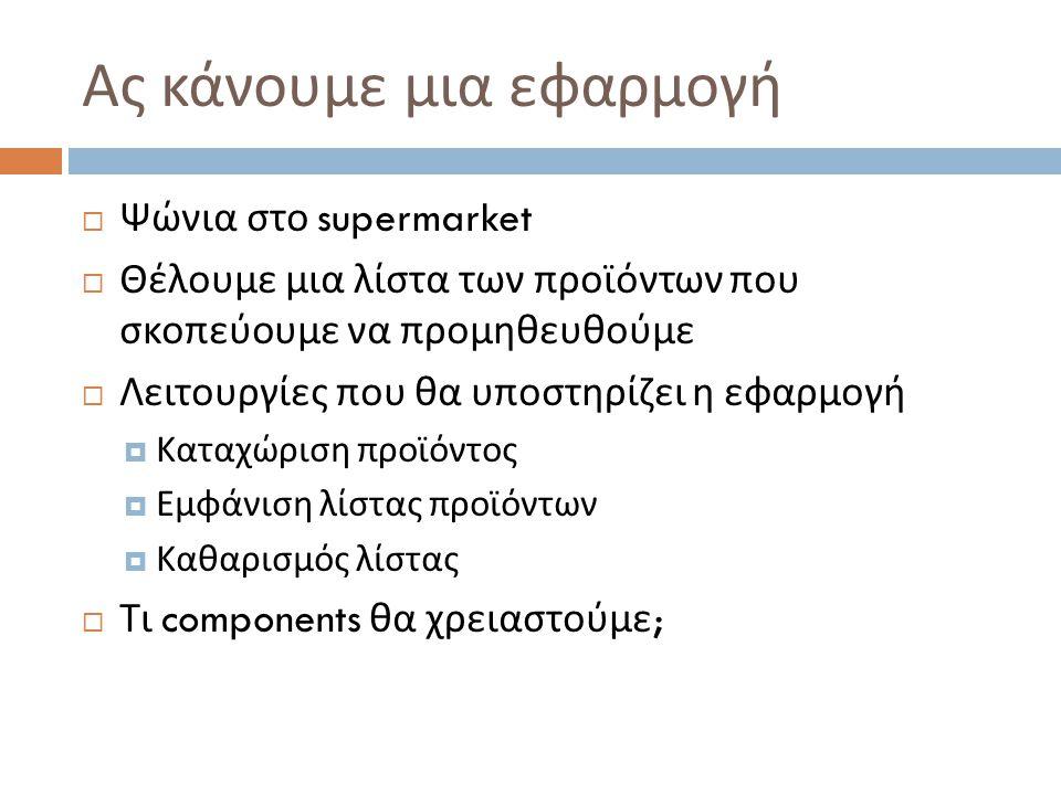 Ας κάνουμε μια εφαρμογή  Ψώνια στο supermarket  Θέλουμε μια λίστα των προϊόντων που σκοπεύουμε να προμηθευθούμε  Λειτουργίες που θα υποστηρίζει η εφαρμογή  Καταχώριση προϊόντος  Εμφάνιση λίστας προϊόντων  Καθαρισμός λίστας  Τι components θα χρειαστούμε ;