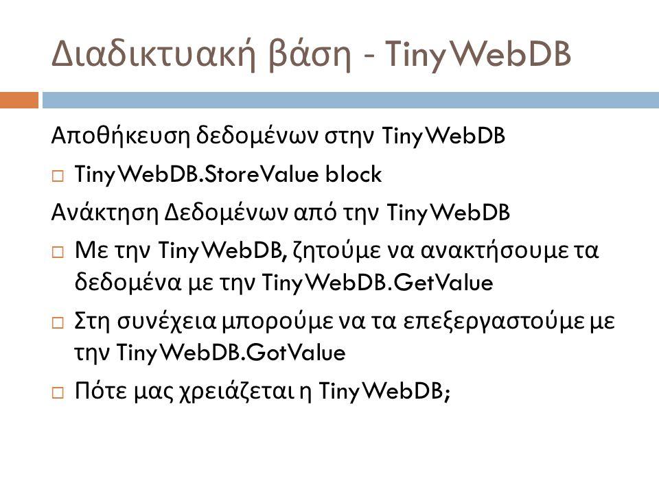 Διαδικτυακή βάση - TinyWebDB Αποθήκευση δεδομένων στην TinyWebDB  TinyWebDB.StoreValue block Ανάκτηση Δεδομένων από την TinyWebDB  Με την TinyWebDB, ζητούμε να ανακτήσουμε τα δεδομένα με την TinyWebDB.GetValue  Στη συνέχεια μπορούμε να τα επεξεργαστούμε με την TinyWebDB.GotValue  Πότε μας χρειάζεται η TinyWebDB;