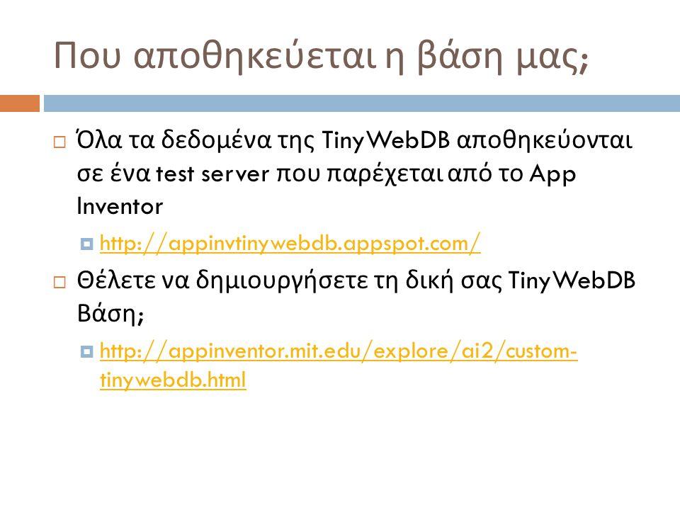 Που αποθηκεύεται η βάση μας ;  Όλα τα δεδομένα της TinyWebDB αποθηκεύονται σε ένα test server που παρέχεται από το App Inventor  http://appinvtinywebdb.appspot.com/ http://appinvtinywebdb.appspot.com/  Θέλετε να δημιουργήσετε τη δική σας TinyWebDB Βάση ;  http://appinventor.mit.edu/explore/ai2/custom- tinywebdb.html http://appinventor.mit.edu/explore/ai2/custom- tinywebdb.html