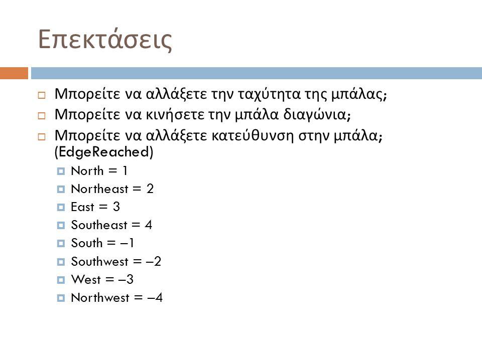 Επεκτάσεις  Μπορείτε να αλλάξετε την ταχύτητα της μπάλας ;  Μπορείτε να κινήσετε την μπάλα διαγώνια ;  Μπορείτε να αλλάξετε κατεύθυνση στην μπάλα ; (EdgeReached)  North = 1  Northeast = 2  East = 3  Southeast = 4  South = –1  Southwest = –2  West = –3  Northwest = –4