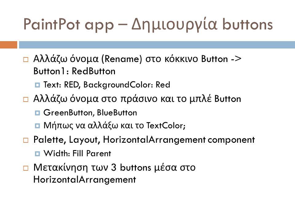 PaintPot app – Δημιουργία buttons  Αλλάζω όνομα (Rename) στο κόκκινο Button -> Button1: RedButton  Text: RED, BackgroundColor: Red  Αλλάζω όνομα στο πράσινο και το μπλέ Button  GreenButton, BlueButton  Μήπως να αλλάξω και το TextColor;  Palette, Layout, HorizontalArrangement component  Width: Fill Parent  Μετακίνηση των 3 buttons μέσα στο HorizontalArrangement