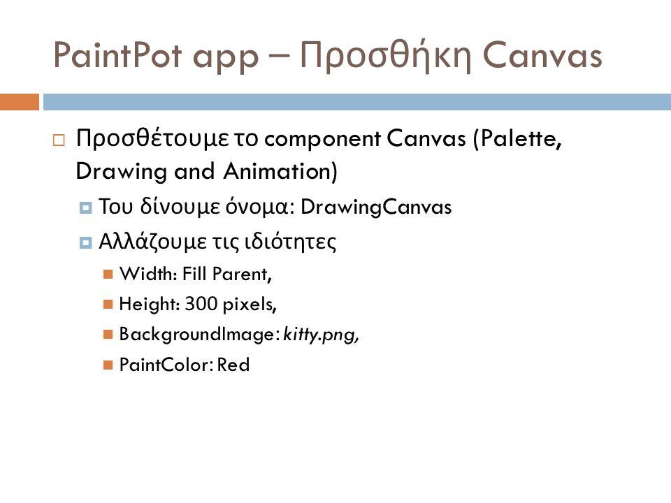 PaintPot app – Προσθήκη Canvas  Προσθέτουμε το component Canvas (Palette, Drawing and Animation)  Του δίνουμε όνομα : DrawingCanvas  Αλλάζουμε τις ιδιότητες Width: Fill Parent, Height: 300 pixels, BackgroundImage: kitty.png, PaintColor: Red