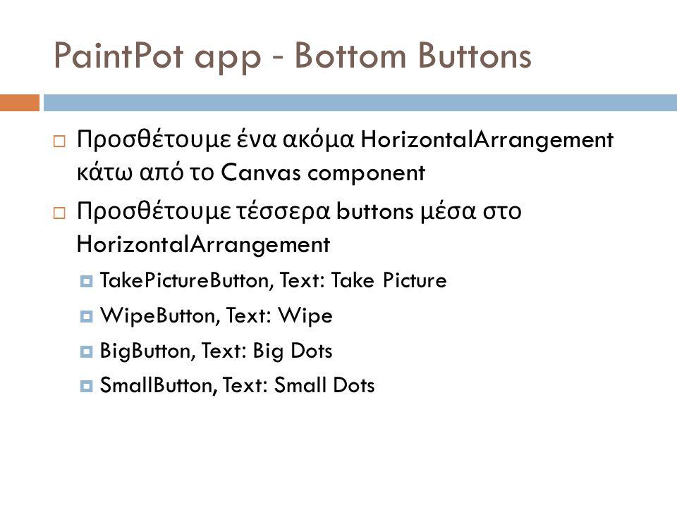 PaintPot app - Bottom Buttons  Προσθέτουμε ένα ακόμα HorizontalArrangement κάτω από το Canvas component  Προσθέτουμε τέσσερα buttons μέσα στο HorizontalArrangement  TakePictureButton, Text: Take Picture  WipeButton, Text: Wipe  BigButton, Text: Big Dots  SmallButton, Text: Small Dots