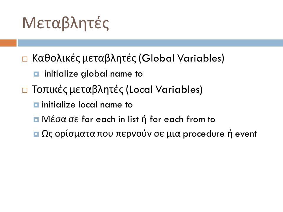 Μεταβλητές  Καθολικές μεταβλητές (Global Variables)  initialize global name to  Τοπικές μεταβλητές (Local Variables)  initialize local name to  Μέσα σε for each in list ή for each from to  Ως ορίσματα που περνούν σε μια procedure ή event