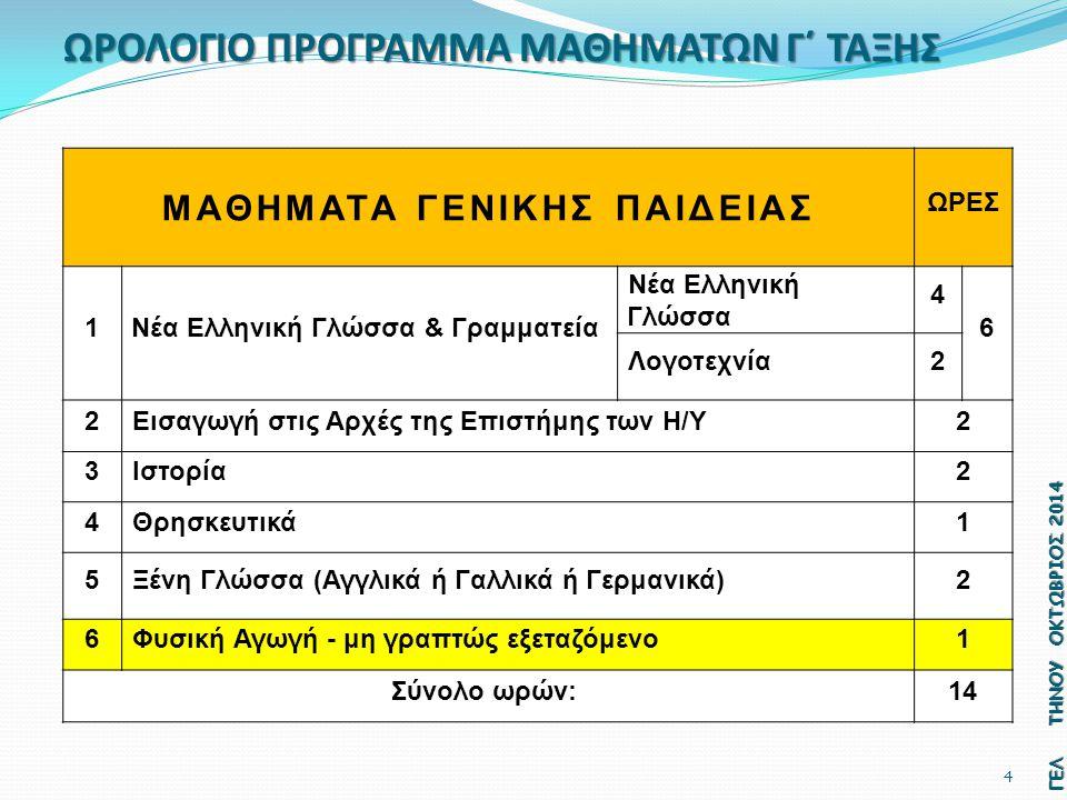 ΩΡΟΛΟΓΙΟ ΠΡΟΓΡΑΜΜΑ ΜΑΘΗΜΑΤΩΝ Γ΄ ΤΑΞΗΣ ΜΑΘΗΜΑΤΑ ΓΕΝΙΚΗΣ ΠΑΙΔΕΙΑΣ ΩΡΕΣ 1Νέα Ελληνική Γλώσσα & Γραμματεία Νέα Ελληνική Γλώσσα 4 6 Λογοτεχνία2 2Εισαγωγή στις Αρχές της Επιστήμης των Η/Υ2 3Ιστορία2 4Θρησκευτικά1 5Ξένη Γλώσσα (Αγγλικά ή Γαλλικά ή Γερμανικά)2 6Φυσική Αγωγή - μη γραπτώς εξεταζόμενο1 Σύνολο ωρών:14 ΓΕΛ ΤΗΝΟΥ ΟΚΤΩΒΡΙΟΣ 2014 4