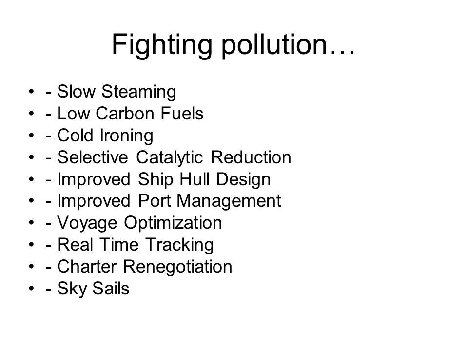 Fighting pollution… - Slow Steaming - Low Carbon Fuels - Cold Ironing - Selective Catalytic Reduction - Improved Ship Hull Design - Improved Port Management - Voyage Optimization - Real Time Tracking - Charter Renegotiation - Sky Sails