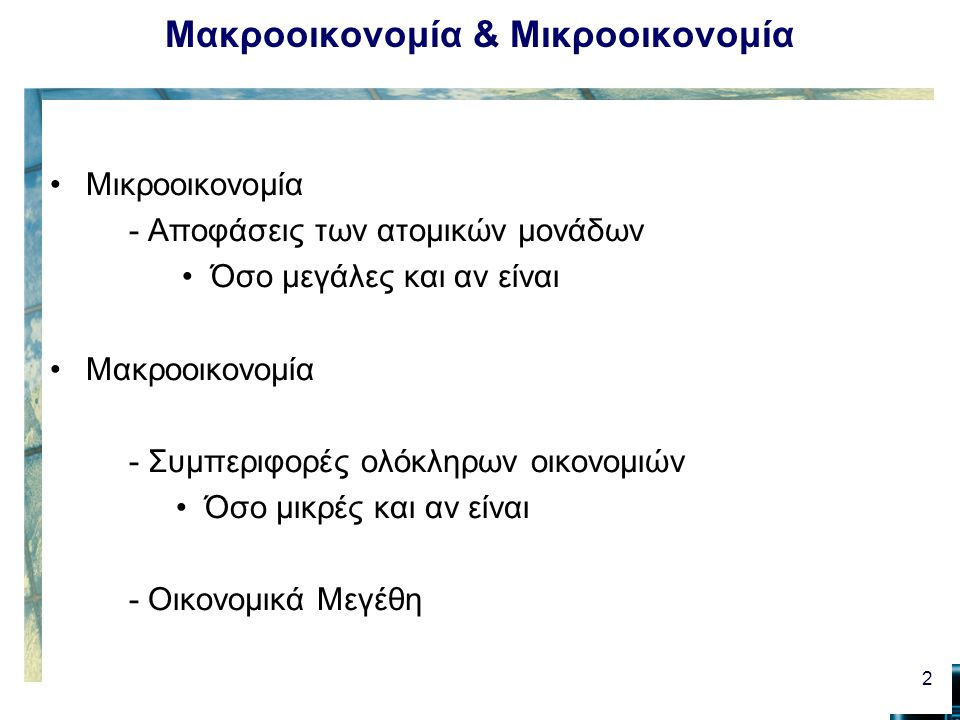 Μακροοικονομία & Μικροοικονομία Μικροοικονομία - Αποφάσεις των ατομικών μονάδων Όσο μεγάλες και αν είναι Μακροοικονομία - Συμπεριφορές ολόκληρων οικον