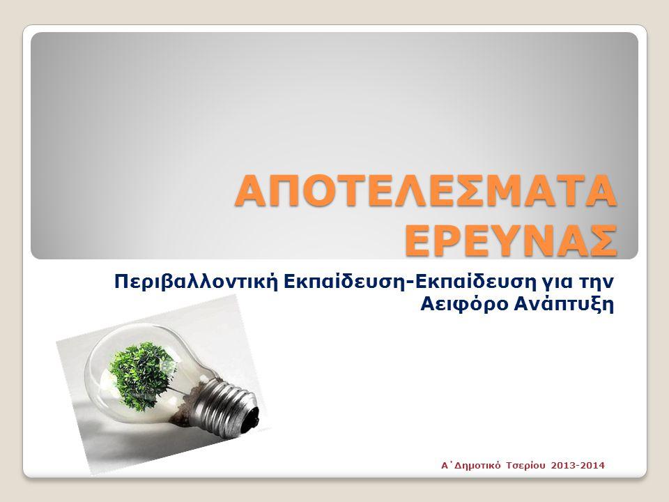 ΑΠΟΤΕΛΕΣΜΑΤΑ ΕΡΕΥΝΑΣ Περιβαλλοντική Εκπαίδευση-Εκπαίδευση για την Αειφόρο Ανάπτυξη Α΄Δημοτικό Τσερίου 2013-2014