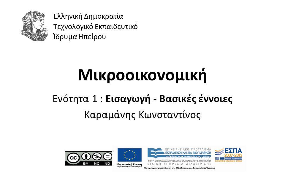 1 Μικροοικονομική Ενότητα 1 : Εισαγωγή - Βασικές έννοιες Καραμάνης Κωνσταντίνος Ελληνική Δημοκρατία Τεχνολογικό Εκπαιδευτικό Ίδρυμα Ηπείρου