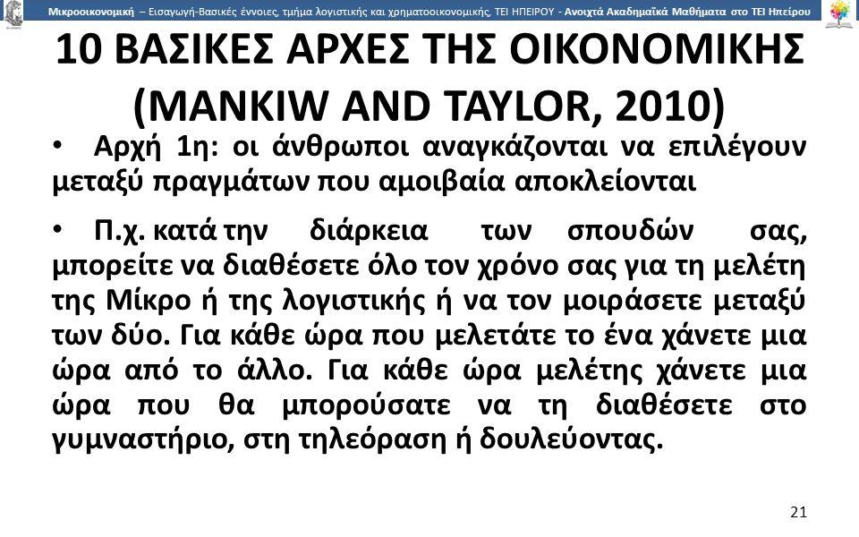 2121 Μικροοικονομική – Εισαγωγή-Βασικές έννοιες, τμήμα λογιστικής και χρηματοοικονομικής, ΤΕΙ ΗΠΕΙΡΟΥ - Ανοιχτά Ακαδημαϊκά Μαθήματα στο ΤΕΙ Ηπείρου 10 ΒΑΣΙΚΕΣ ΑΡΧΕΣ ΤΗΣ ΟΙΚΟΝΟΜΙΚΗΣ (MANKIW AND TAYLOR, 2010) Αρχή 1η: οι άνθρωποι αναγκάζονται να επιλέγουν μεταξύ πραγμάτων που αμοιβαία αποκλείονται Π.χ.