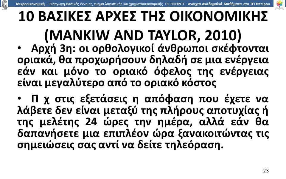 2323 Μικροοικονομική – Εισαγωγή-Βασικές έννοιες, τμήμα λογιστικής και χρηματοοικονομικής, ΤΕΙ ΗΠΕΙΡΟΥ - Ανοιχτά Ακαδημαϊκά Μαθήματα στο ΤΕΙ Ηπείρου 10 ΒΑΣΙΚΕΣ ΑΡΧΕΣ ΤΗΣ ΟΙΚΟΝΟΜΙΚΗΣ (MANKIW AND TAYLOR, 2010) Αρχή 3η: οι ορθολογικοί άνθρωποι σκέφτονται οριακά, θα προχωρήσουν δηλαδή σε µια ενέργεια εάν και µόνο το οριακό όφελος της ενέργειας είναι µεγαλύτερο από το οριακό κόστος Π χ στις εξετάσεις η απόφαση που έχετε να λάβετε δεν είναι µεταξύ της πλήρους αποτυχίας ή της µελέτης 24 ώρες την ηµέρα, αλλά εάν θα δαπανήσετε µια επιπλέον ώρα ξανακοιτώντας τις σηµειώσεις σας αντί να δείτε τηλεόραση.