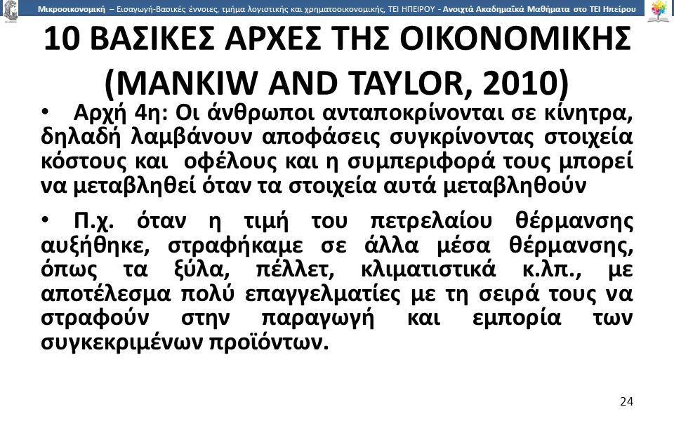 2424 Μικροοικονομική – Εισαγωγή-Βασικές έννοιες, τμήμα λογιστικής και χρηματοοικονομικής, ΤΕΙ ΗΠΕΙΡΟΥ - Ανοιχτά Ακαδημαϊκά Μαθήματα στο ΤΕΙ Ηπείρου 10 ΒΑΣΙΚΕΣ ΑΡΧΕΣ ΤΗΣ ΟΙΚΟΝΟΜΙΚΗΣ (MANKIW AND TAYLOR, 2010) Αρχή 4η: Οι άνθρωποι ανταποκρίνονται σε κίνητρα, δηλαδή λαµβάνουν αποφάσεις συγκρίνοντας στοιχεία κόστους και οφέλους και η συµπεριφορά τους µπορεί να µεταβληθεί όταν τα στοιχεία αυτά µεταβληθούν Π.χ.