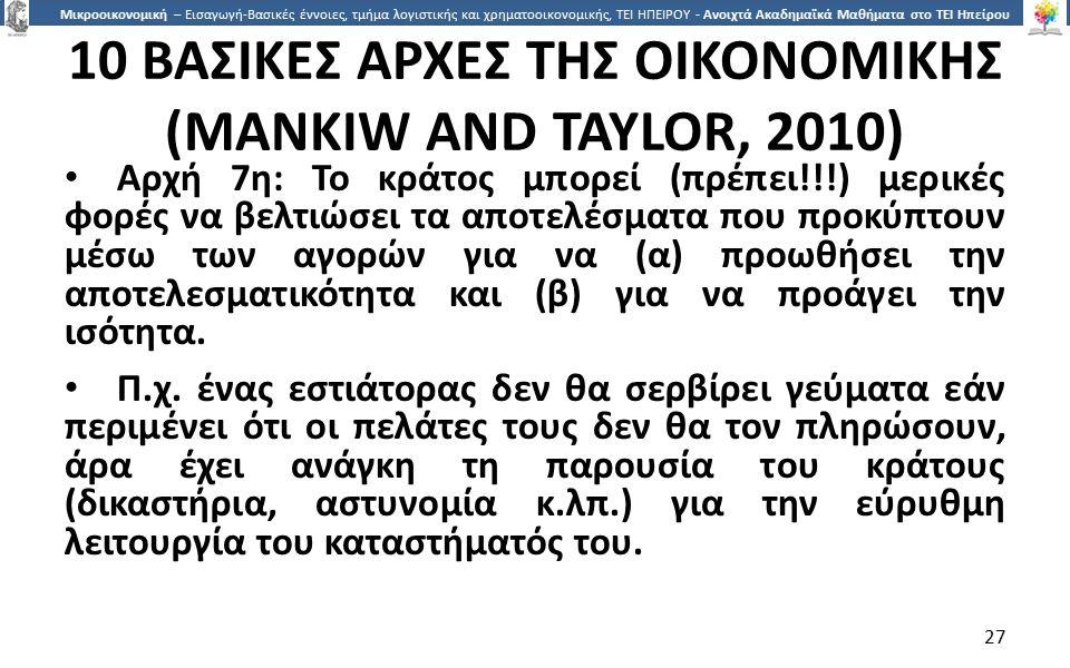 2727 Μικροοικονομική – Εισαγωγή-Βασικές έννοιες, τμήμα λογιστικής και χρηματοοικονομικής, ΤΕΙ ΗΠΕΙΡΟΥ - Ανοιχτά Ακαδημαϊκά Μαθήματα στο ΤΕΙ Ηπείρου 10 ΒΑΣΙΚΕΣ ΑΡΧΕΣ ΤΗΣ ΟΙΚΟΝΟΜΙΚΗΣ (MANKIW AND TAYLOR, 2010) Αρχή 7η: Το κράτος µπορεί (πρέπει!!!) µερικές φορές να βελτιώσει τα αποτελέσµατα που προκύπτουν µέσω των αγορών για να (α) προωθήσει την αποτελεσµατικότητα και (β) για να προάγει την ισότητα.