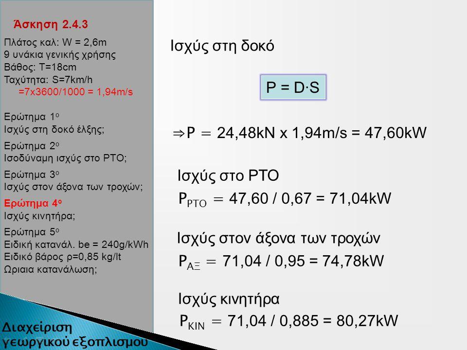 Άσκηση 2.4.3 Ισχύς στη δοκό P = D∙S ⇒P = 24,48kN x 1,94m/s = 47,60kW Ισχύς στον άξονα των τροχών Ισχύς στο ΡΤΟ P ΡΤΟ = 47,60 / 0,67 = 71,04kW P ΑΞ = 71,04 / 0,95 = 74,78kW Ισχύς κινητήρα P ΚΙΝ = 71,04 / 0,885 = 80,27kW Πλάτος καλ: W = 2,6m 9 υνάκια γενικής χρήσης Βάθος: Τ=18cm Ταχύτητα: S=7km/h =7x3600/1000 = 1,94m/s Ερώτημα 1 ο Ισχύς στη δοκό έλξης; Ερώτημα 2 ο Ισοδύναμη ισχύς στο ΡΤΟ; Ερώτημα 3 ο Ισχύς στον άξονα των τροχών; Ερώτημα 4 ο Ισχύς κινητήρα; Ερώτημα 5 ο Ειδική κατανάλ.