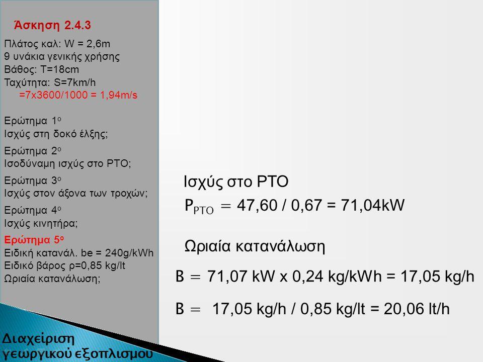 Άσκηση 2.4.3 Πλάτος καλ: W = 2,6m 9 υνάκια γενικής χρήσης Βάθος: Τ=18cm Ταχύτητα: S=7km/h =7x3600/1000 = 1,94m/s Ερώτημα 1 ο Ισχύς στη δοκό έλξης; Ερώτημα 2 ο Ισοδύναμη ισχύς στο ΡΤΟ; Ερώτημα 3 ο Ισχύς στον άξονα των τροχών; Ερώτημα 4 ο Ισχύς κινητήρα; Ερώτημα 5 ο Ειδική κατανάλ.