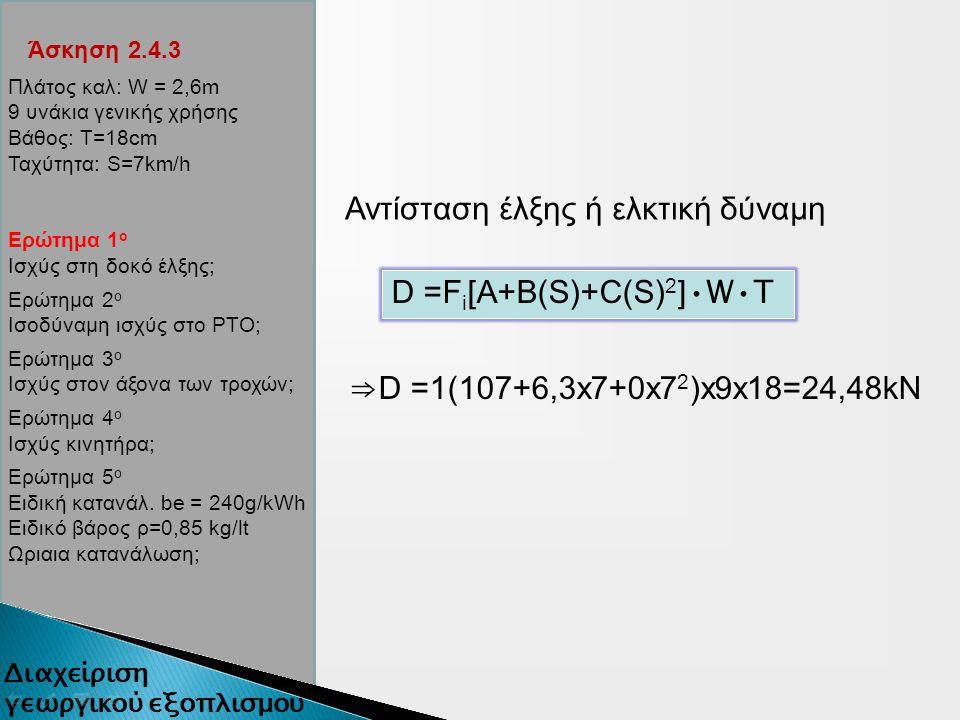 Άσκηση 2.4.3 Αντίσταση έλξης ή ελκτική δύναμη D =F i [A+B(S)+C(S) 2 ] WT ⇒ D =1(107+6,3x7+0x7 2 )x9x18=24,48kN Πλάτος καλ: W = 2,6m 9 υνάκια γενικής χρήσης Βάθος: Τ=18cm Ταχύτητα: S=7km/h Ερώτημα 1 ο Ισχύς στη δοκό έλξης; Ερώτημα 2 ο Ισοδύναμη ισχύς στο ΡΤΟ; Ερώτημα 3 ο Ισχύς στον άξονα των τροχών; Ερώτημα 4 ο Ισχύς κινητήρα; Ερώτημα 5 ο Ειδική κατανάλ.