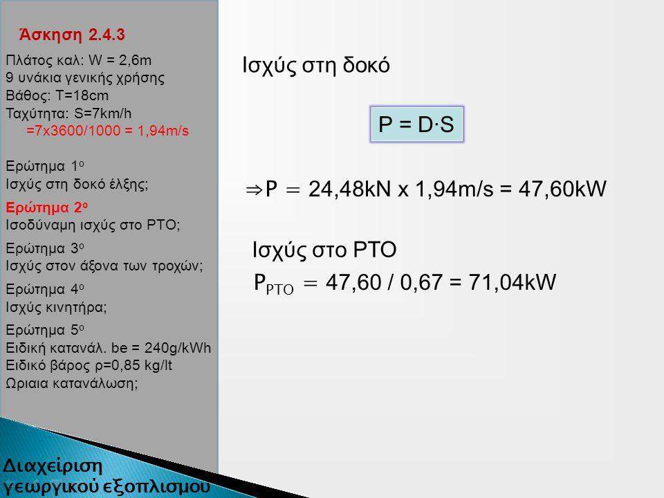 Άσκηση 2.4.3 Ισχύς στη δοκό P = D∙S ⇒P = 24,48kN x 1,94m/s = 47,60kW Ισχύς στο ΡΤΟ P ΡΤΟ = 47,60 / 0,67 = 71,04kW Πλάτος καλ: W = 2,6m 9 υνάκια γενικής χρήσης Βάθος: Τ=18cm Ταχύτητα: S=7km/h =7x3600/1000 = 1,94m/s Ερώτημα 1 ο Ισχύς στη δοκό έλξης; Ερώτημα 2 ο Ισοδύναμη ισχύς στο ΡΤΟ; Ερώτημα 3 ο Ισχύς στον άξονα των τροχών; Ερώτημα 4 ο Ισχύς κινητήρα; Ερώτημα 5 ο Ειδική κατανάλ.