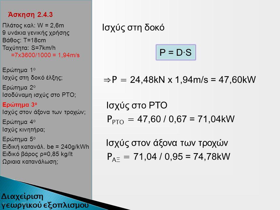 Άσκηση 2.4.3 Ισχύς στη δοκό P = D∙S ⇒P = 24,48kN x 1,94m/s = 47,60kW Ισχύς στον άξονα των τροχών Ισχύς στο ΡΤΟ P ΡΤΟ = 47,60 / 0,67 = 71,04kW P ΑΞ = 71,04 / 0,95 = 74,78kW Πλάτος καλ: W = 2,6m 9 υνάκια γενικής χρήσης Βάθος: Τ=18cm Ταχύτητα: S=7km/h =7x3600/1000 = 1,94m/s Ερώτημα 1 ο Ισχύς στη δοκό έλξης; Ερώτημα 2 ο Ισοδύναμη ισχύς στο ΡΤΟ; Ερώτημα 3 ο Ισχύς στον άξονα των τροχών; Ερώτημα 4 ο Ισχύς κινητήρα; Ερώτημα 5 ο Ειδική κατανάλ.