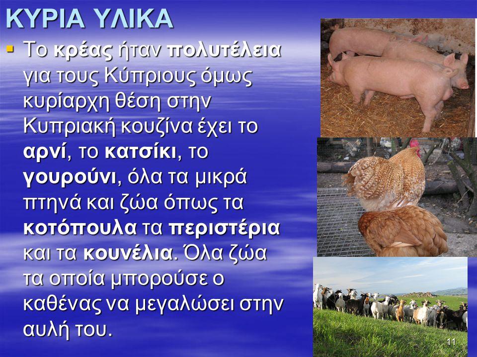 ΚΥΡΙΑ ΥΛΙΚΑ  Το κρέας ήταν πολυτέλεια για τους Κύπριους όμως κυρίαρχη θέση στην Κυπριακή κουζίνα έχει το αρνί, το κατσίκι, το γουρούνι, όλα τα μικρά πτηνά και ζώα όπως τα κοτόπουλα τα περιστέρια και τα κουνέλια.