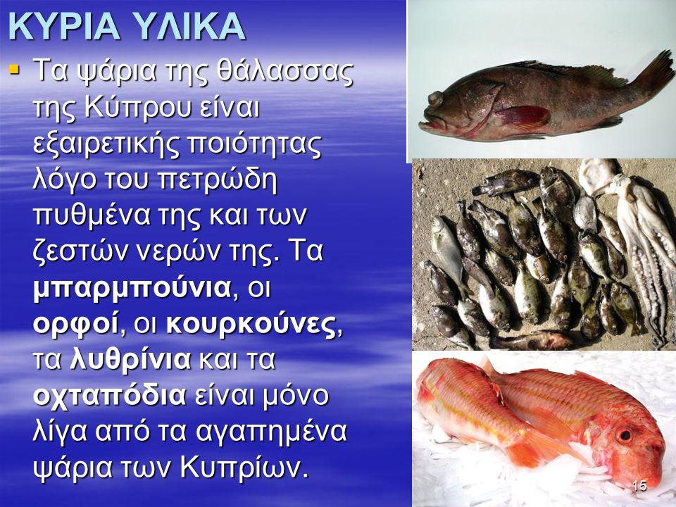 ΚΥΡΙΑ ΥΛΙΚΑ  Τα ψάρια της θάλασσας της Κύπρου είναι εξαιρετικής ποιότητας λόγο του πετρώδη πυθμένα της και των ζεστών νερών της.
