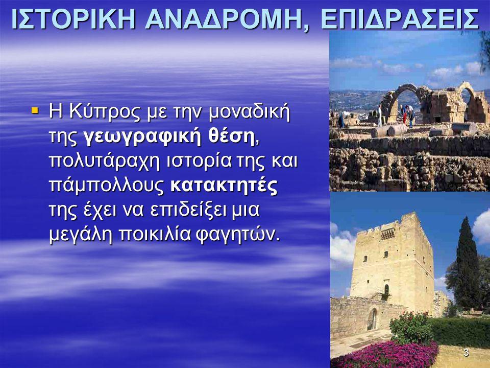 ΙΣΤΟΡΙΚΗ ΑΝΑΔΡΟΜΗ, ΕΠΙΔΡΑΣΕΙΣ  Η Κύπρος με την μοναδική της γεωγραφική θέση, πολυτάραχη ιστορία της και πάμπολλους κατακτητές της έχει να επιδείξει μια μεγάλη ποικιλία φαγητών.