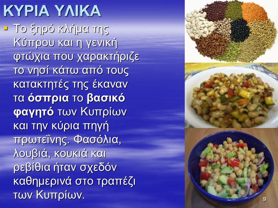 ΚΥΡΙΑ ΥΛΙΚΑ  Το ξηρό κλήμα της Κύπρου και η γενική φτώχια που χαρακτήριζε το νησί κάτω από τους κατακτητές της έκαναν τα όσπρια το βασικό φαγητό των Κυπρίων και την κύρια πηγή πρωτεΐνης.