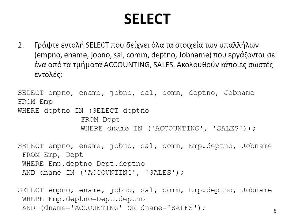 Ακολουθούν κάποιες λανθασμένες εντολές (oracle) SELECT empno, ename, jobno, sal, comm, Emp.deptno, Jobname FROM Emp, Dept; SELECT empno, ename, jobno, sal, comm, Emp.deptno, Jobname FROM Emp, Dept WHERE Emp.deptno=Dept.deptno AND dname='ACCOUNTING' AND dname='SALES'; SELECT empno, ename, jobno, sal, comm, deptno, Jobname FROM Emp, Dept WHERE Emp.deptno=Dept.deptno AND (dname='ACCOUNTING' OR dname='SALES'); SELECT empno, ename, jobno, sal, comm, deptno, Jobname FROM Emp, Dept WHERE (dname='ACCOUNTING' OR dname='SALES'); SELECT empno, ename, jobno, sal, comm, deptno, Jobname FROM Emp WHERE dname='ACCOUNTING' AND dname='SALES'; 9